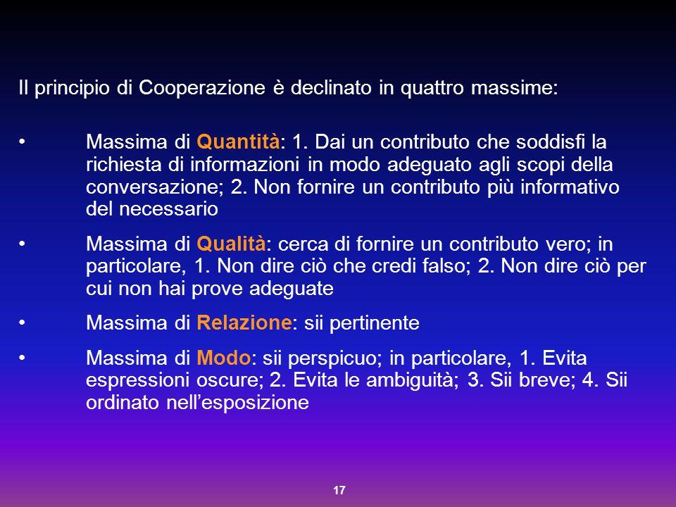 17 Il principio di Cooperazione è declinato in quattro massime: Massima di Quantità: 1. Dai un contributo che soddisfi la richiesta di informazioni in
