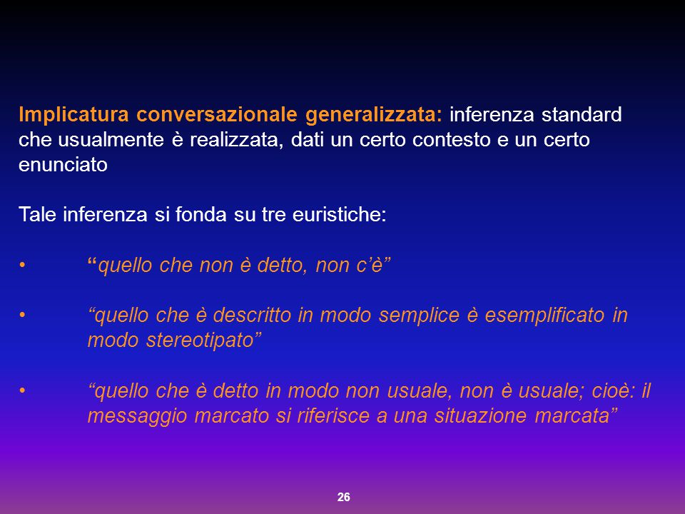 26 Implicatura conversazionale generalizzata: inferenza standard che usualmente è realizzata, dati un certo contesto e un certo enunciato Tale inferen
