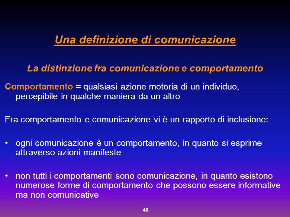 40 Una definizione di comunicazione La distinzione fra comunicazione e comportamento Comportamento = qualsiasi azione motoria di un individuo, percepi
