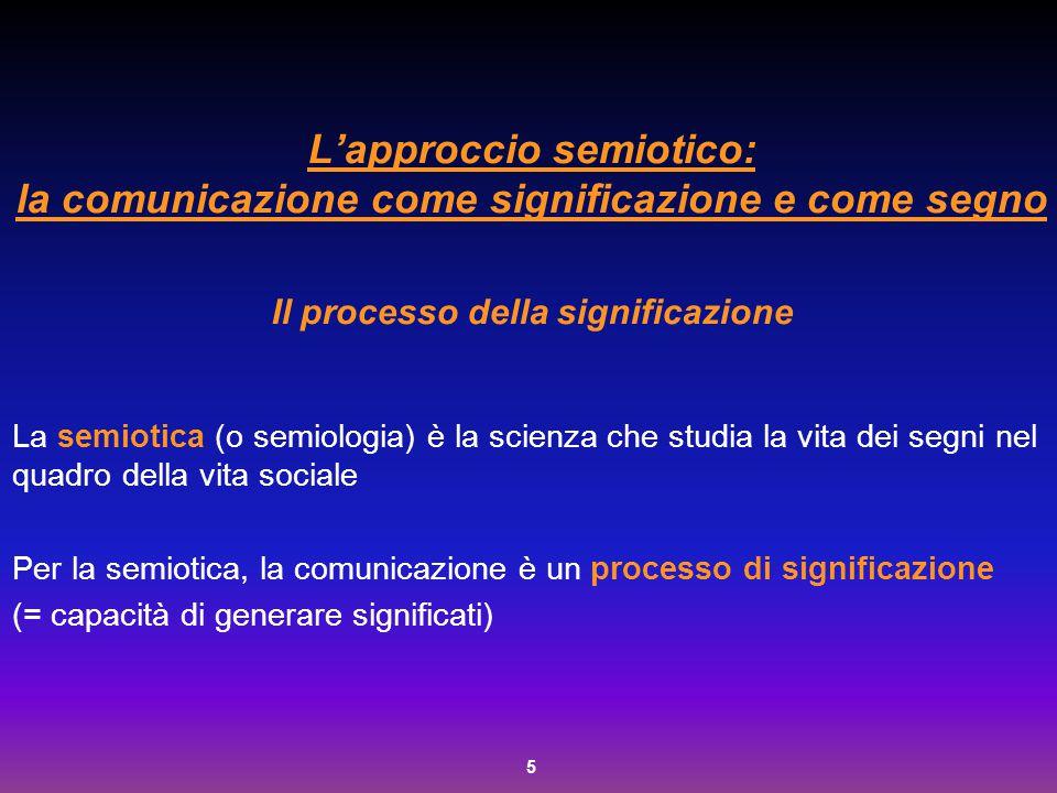 5 L'approccio semiotico: la comunicazione come significazione e come segno Il processo della significazione La semiotica (o semiologia) è la scienza c