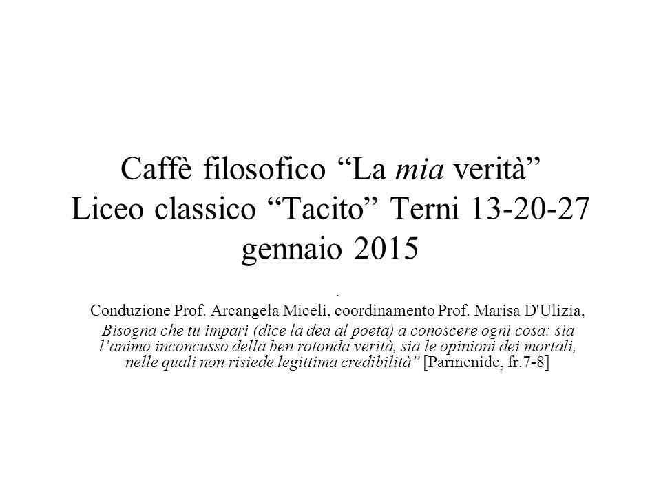 """Caffè filosofico """"La mia verità"""" Liceo classico """"Tacito"""" Terni 13-20-27 gennaio 2015. Conduzione Prof. Arcangela Miceli, coordinamento Prof. Marisa D'"""