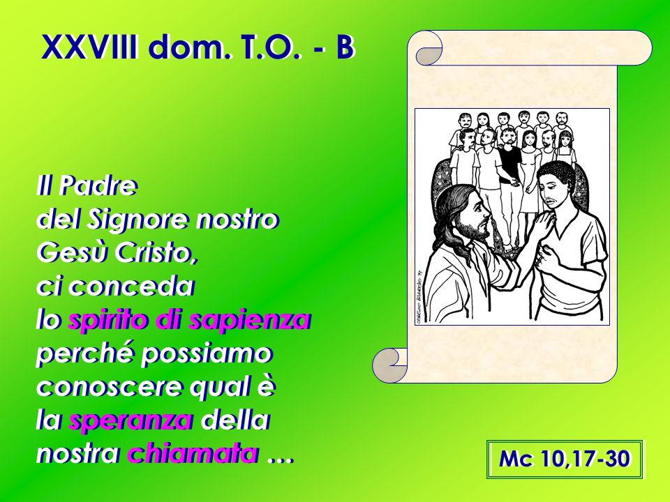 XXVIII dom. T.O. - B Mc 10,17-30 Il Padre del Signore nostro Gesù Cristo, ci conceda lo spirito di sapienza perché possiamo conoscere qual è la speran