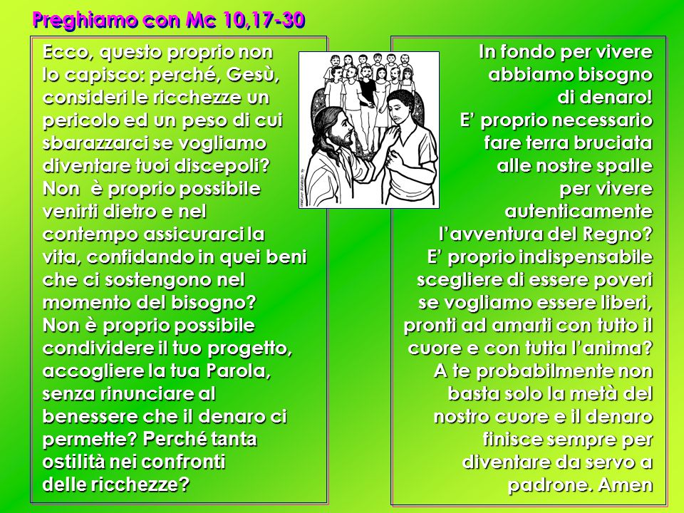 Preghiamo con Mc 10,17-30 Ecco, questo proprio non lo capisco: perché, Gesù, consideri le ricchezze un pericolo ed un peso di cui sbarazzarci se vogliamo diventare tuoi discepoli.