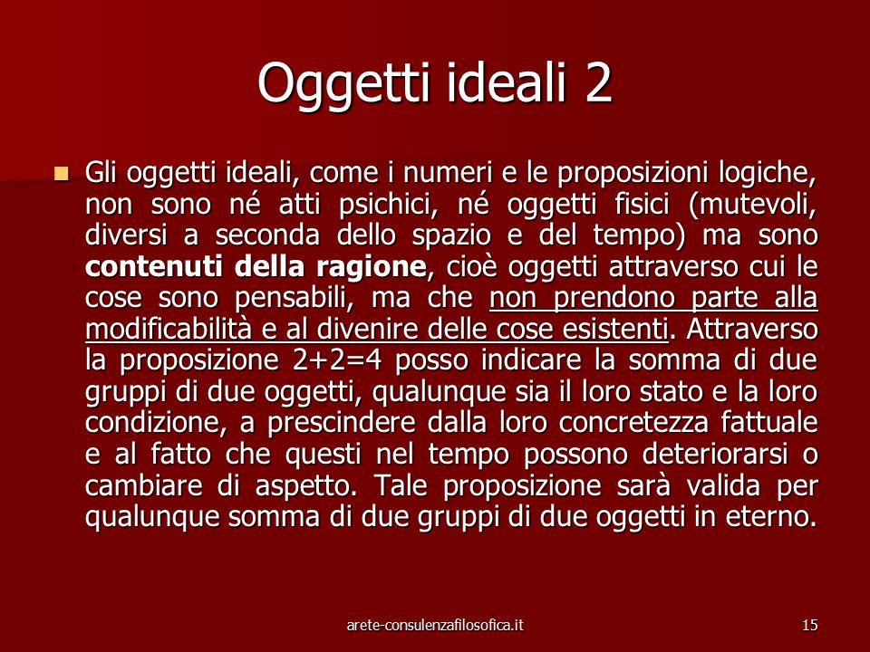 15 Oggetti ideali 2 Gli oggetti ideali, come i numeri e le proposizioni logiche, non sono né atti psichici, né oggetti fisici (mutevoli, diversi a sec