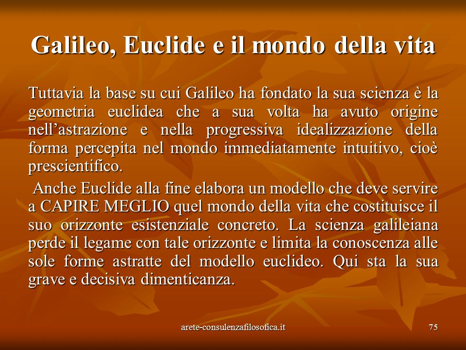 75 Galileo, Euclide e il mondo della vita Tuttavia la base su cui Galileo ha fondato la sua scienza è la geometria euclidea che a sua volta ha avuto o