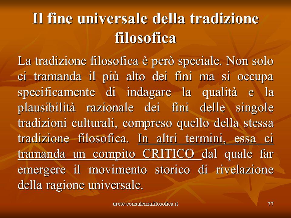 77 Il fine universale della tradizione filosofica La tradizione filosofica è però speciale. Non solo ci tramanda il più alto dei fini ma si occupa spe