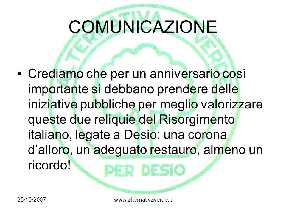 25/10/2007www.alternativaverde.it COMUNICAZIONE Crediamo che per un anniversario così importante si debbano prendere delle iniziative pubbliche per meglio valorizzare queste due reliquie del Risorgimento italiano, legate a Desio: una corona d'alloro, un adeguato restauro, almeno un ricordo!