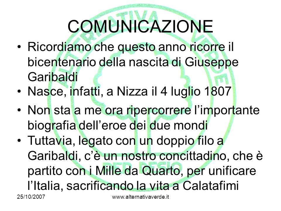 25/10/2007www.alternativaverde.it COMUNICAZIONE Ricordiamo che questo anno ricorre il bicentenario della nascita di Giuseppe Garibaldi Nasce, infatti,
