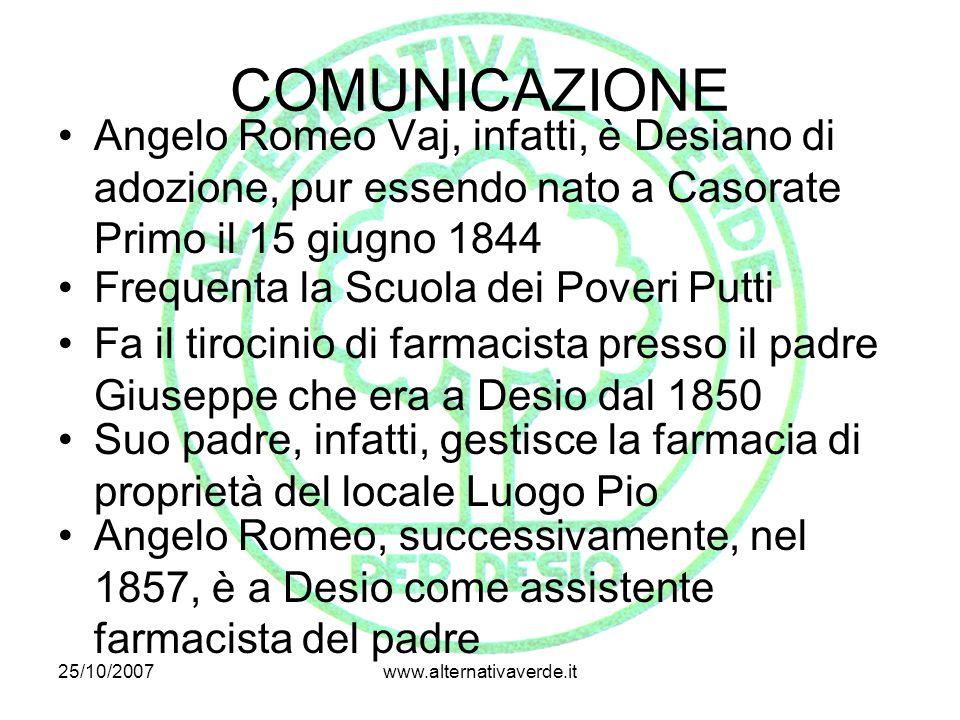 25/10/2007www.alternativaverde.it COMUNICAZIONE Angelo Romeo Vaj, infatti, è Desiano di adozione, pur essendo nato a Casorate Primo il 15 giugno 1844 Frequenta la Scuola dei Poveri Putti Fa il tirocinio di farmacista presso il padre Giuseppe che era a Desio dal 1850 Suo padre, infatti, gestisce la farmacia di proprietà del locale Luogo Pio Angelo Romeo, successivamente, nel 1857, è a Desio come assistente farmacista del padre