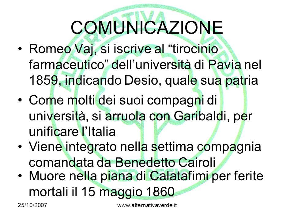 25/10/2007www.alternativaverde.it COMUNICAZIONE Romeo Vaj, si iscrive al tirocinio farmaceutico dell'università di Pavia nel 1859, indicando Desio, quale sua patria Come molti dei suoi compagni di università, si arruola con Garibaldi, per unificare l'Italia Viene integrato nella settima compagnia comandata da Benedetto Cairoli Muore nella piana di Calatafimi per ferite mortali il 15 maggio 1860