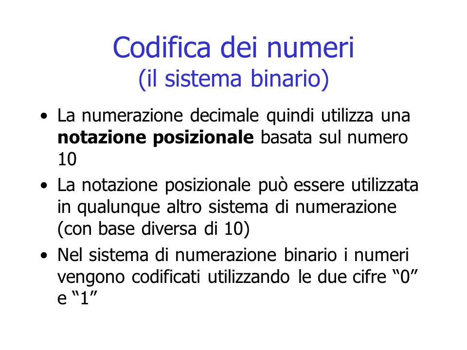 Codifica dei numeri (il sistema binario) La numerazione decimale quindi utilizza una notazione posizionale basata sul numero 10 La notazione posizionale può essere utilizzata in qualunque altro sistema di numerazione (con base diversa di 10) Nel sistema di numerazione binario i numeri vengono codificati utilizzando le due cifre 0 e 1