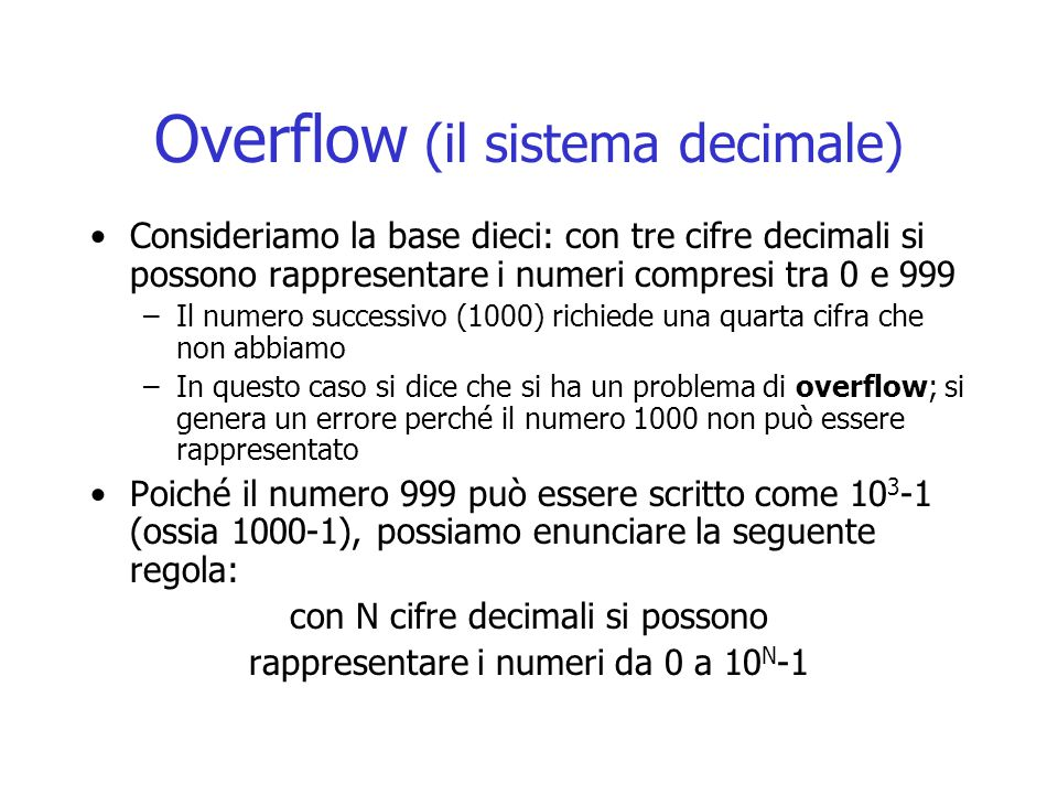 Overflow (il sistema decimale) Consideriamo la base dieci: con tre cifre decimali si possono rappresentare i numeri compresi tra 0 e 999 –Il numero successivo (1000) richiede una quarta cifra che non abbiamo –In questo caso si dice che si ha un problema di overflow; si genera un errore perché il numero 1000 non può essere rappresentato Poiché il numero 999 può essere scritto come 10 3 -1 (ossia 1000-1), possiamo enunciare la seguente regola: con N cifre decimali si possono rappresentare i numeri da 0 a 10 N -1