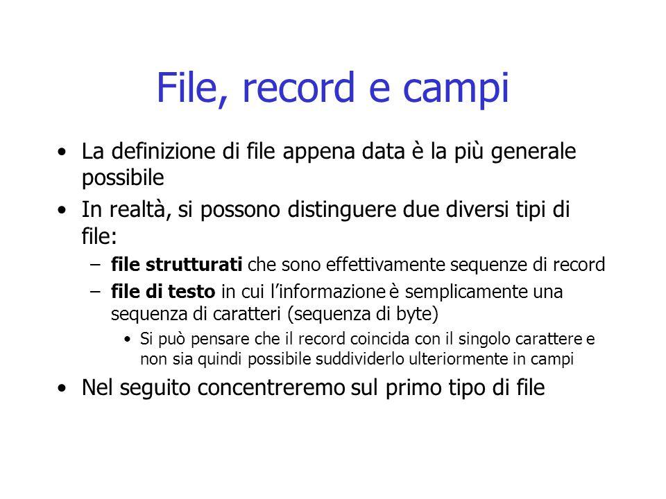 File, record e campi La definizione di file appena data è la più generale possibile In realtà, si possono distinguere due diversi tipi di file: –file strutturati che sono effettivamente sequenze di record –file di testo in cui l'informazione è semplicamente una sequenza di caratteri (sequenza di byte) Si può pensare che il record coincida con il singolo carattere e non sia quindi possibile suddividerlo ulteriormente in campi Nel seguito concentreremo sul primo tipo di file