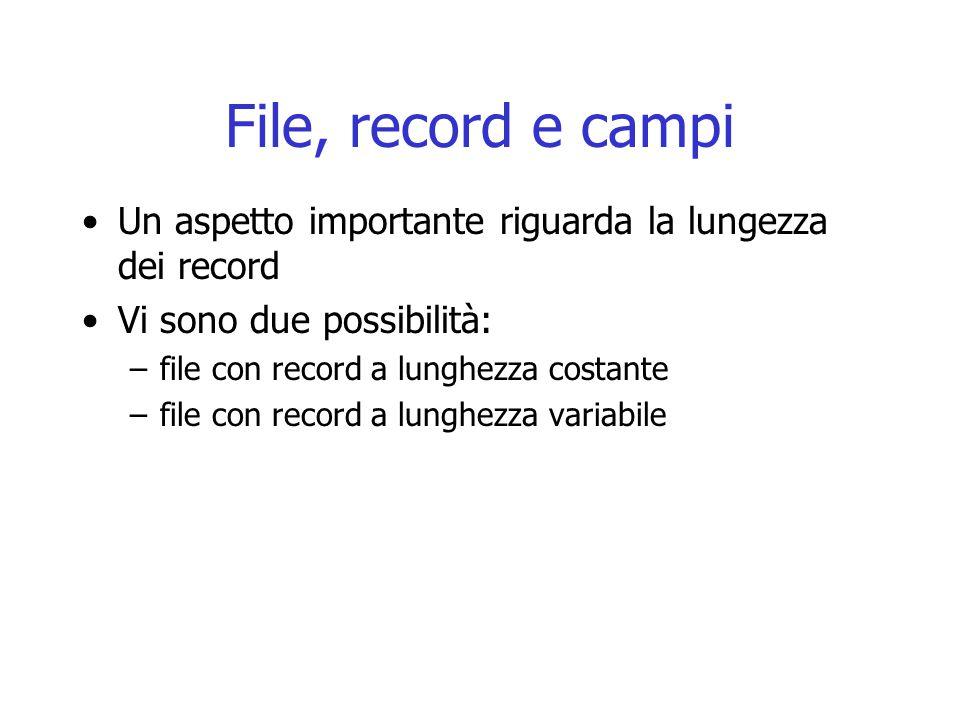 File, record e campi Un aspetto importante riguarda la lungezza dei record Vi sono due possibilità: –file con record a lunghezza costante –file con record a lunghezza variabile