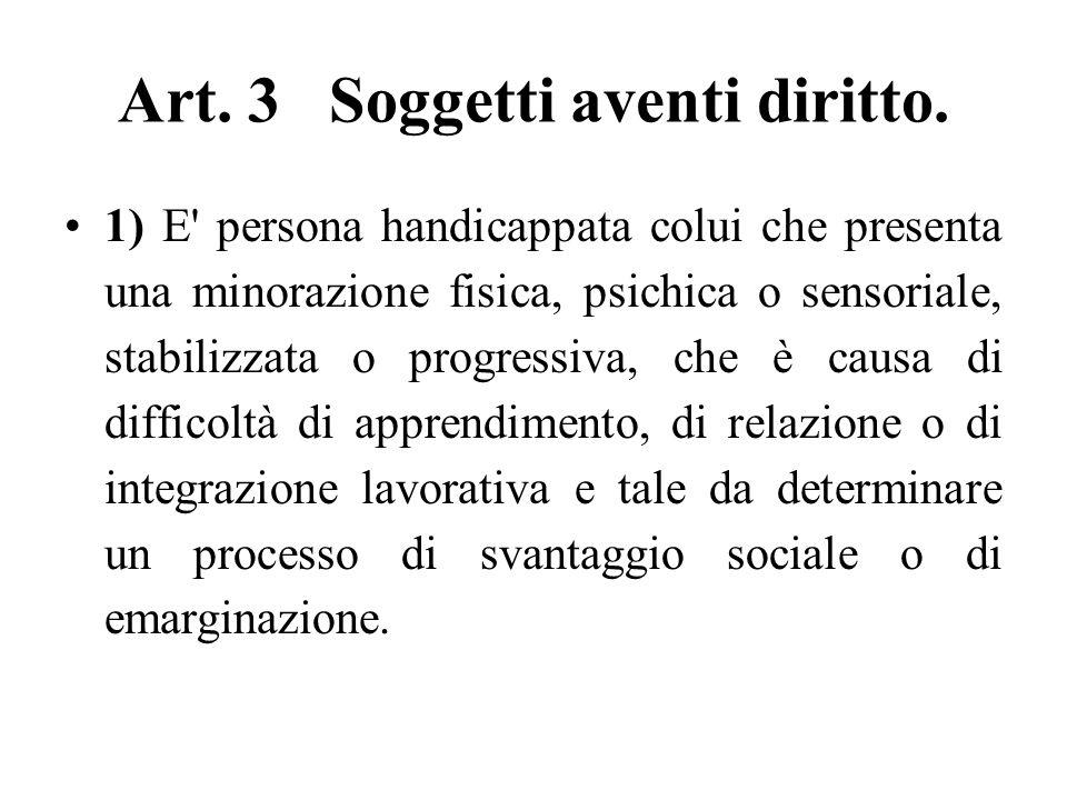 Art. 3 Soggetti aventi diritto. 1) E' persona handicappata colui che presenta una minorazione fisica, psichica o sensoriale, stabilizzata o progressiv