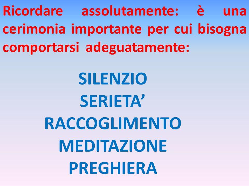 Ricordare assolutamente: è una cerimonia importante per cui bisogna comportarsi adeguatamente: SILENZIO SERIETA' RACCOGLIMENTO MEDITAZIONE PREGHIERA
