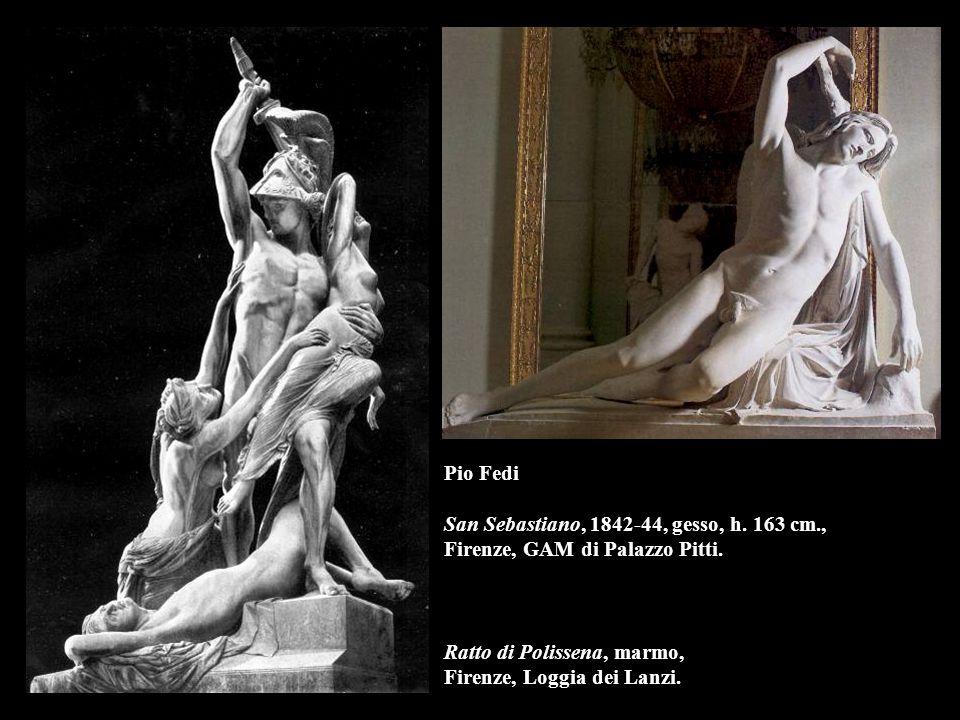 Pio Fedi San Sebastiano, 1842-44, gesso, h. 163 cm., Firenze, GAM di Palazzo Pitti. Ratto di Polissena, marmo, Firenze, Loggia dei Lanzi.