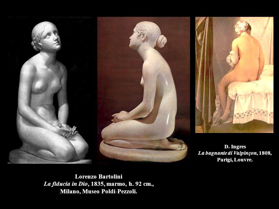 Lorenzo Bartolini La fiducia in Dio, 1835, marmo, h. 92 cm., Milano, Museo Poldi-Pezzoli. D. Ingres La bagnante di Valpinçon, 1808, Parigi, Louvre.