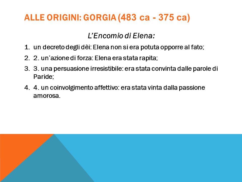 ALLE ORIGINI: GORGIA (483 ca - 375 ca) L'Encomio di Elena: 1.un decreto degli dèi: Elena non si era potuta opporre al fato; 2.2. un'azione di forza: E