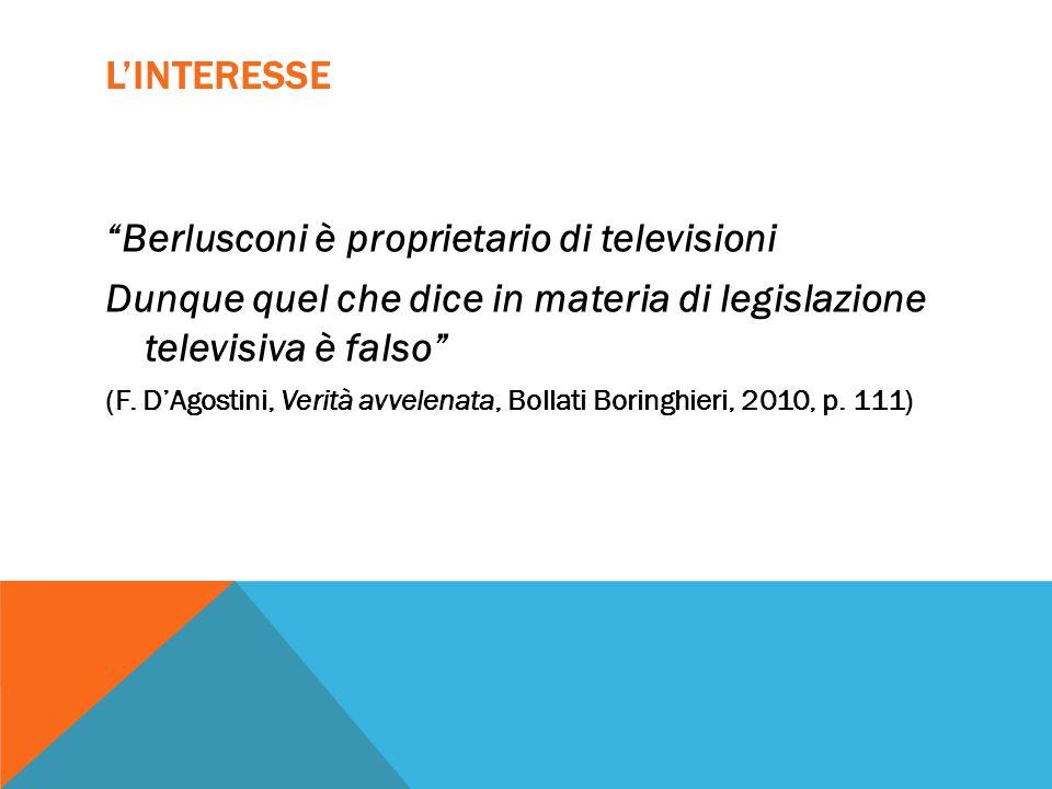 """L'INTERESSE """"Berlusconi è proprietario di televisioni Dunque quel che dice in materia di legislazione televisiva è falso"""" (F. D'Agostini, Verità avvel"""