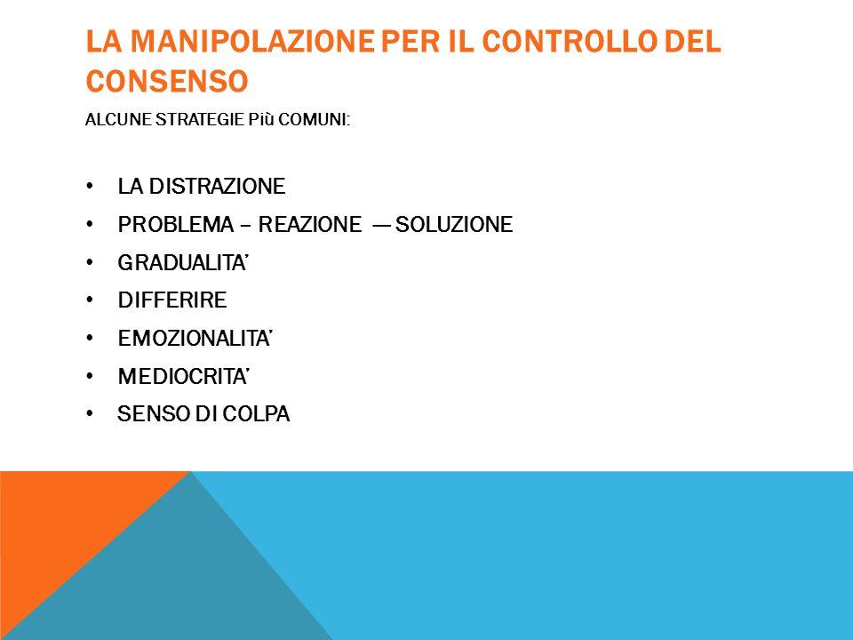 LA MANIPOLAZIONE PER IL CONTROLLO DEL CONSENSO ALCUNE STRATEGIE Più COMUNI: LA DISTRAZIONE PROBLEMA – REAZIONE --- SOLUZIONE GRADUALITA' DIFFERIRE EMO
