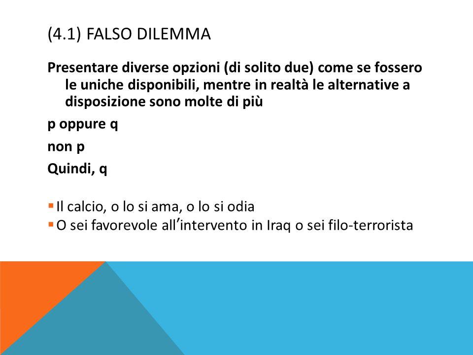 (4.1) FALSO DILEMMA Presentare diverse opzioni (di solito due) come se fossero le uniche disponibili, mentre in realtà le alternative a disposizione s