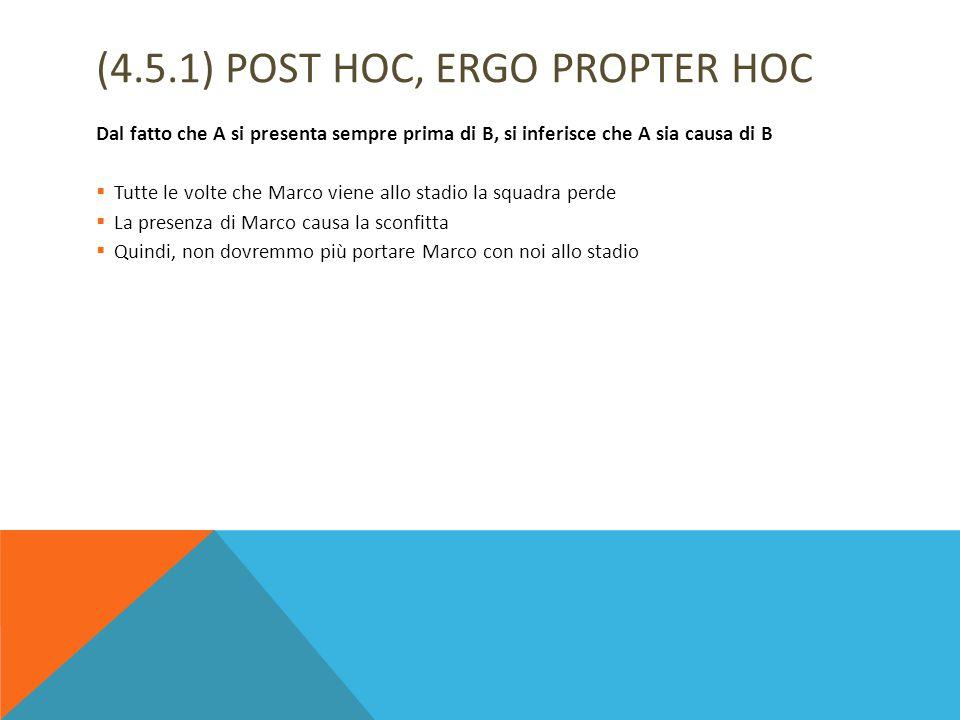 (4.5.1) POST HOC, ERGO PROPTER HOC Dal fatto che A si presenta sempre prima di B, si inferisce che A sia causa di B  Tutte le volte che Marco viene a