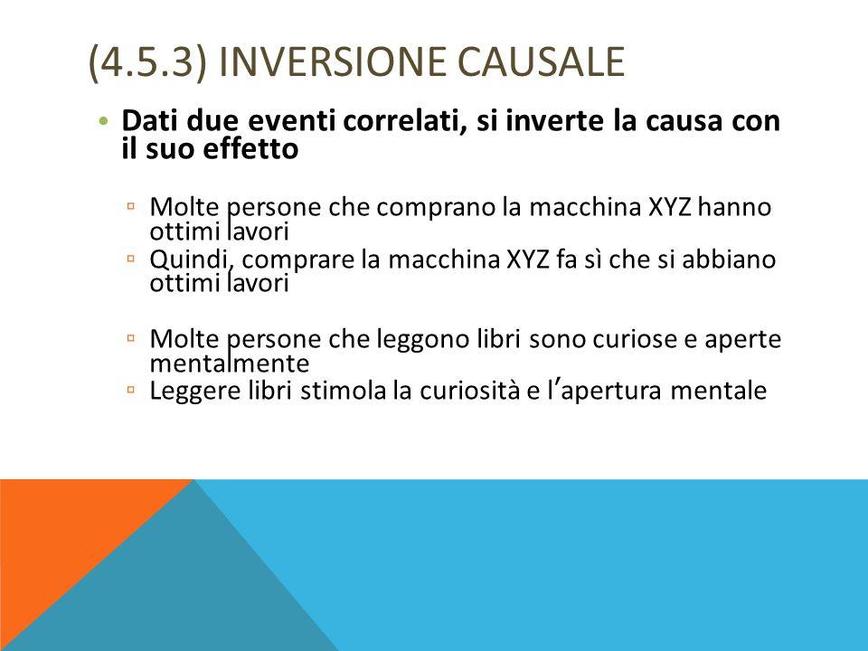 (4.5.3) INVERSIONE CAUSALE Dati due eventi correlati, si inverte la causa con il suo effetto ▫ Molte persone che comprano la macchina XYZ hanno ottimi
