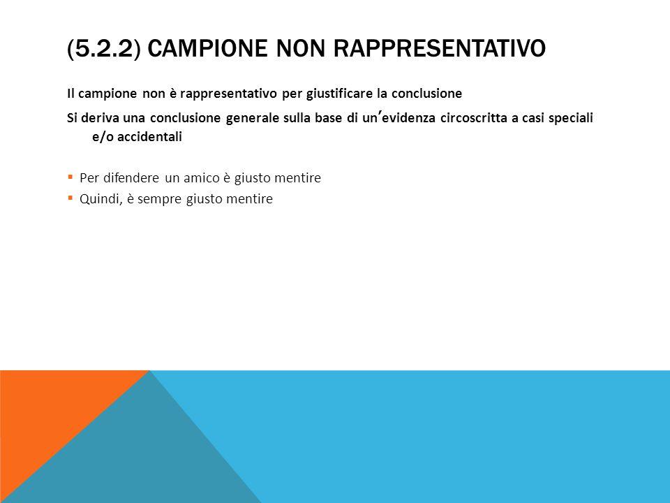 (5.2.2) CAMPIONE NON RAPPRESENTATIVO Il campione non è rappresentativo per giustificare la conclusione Si deriva una conclusione generale sulla base d