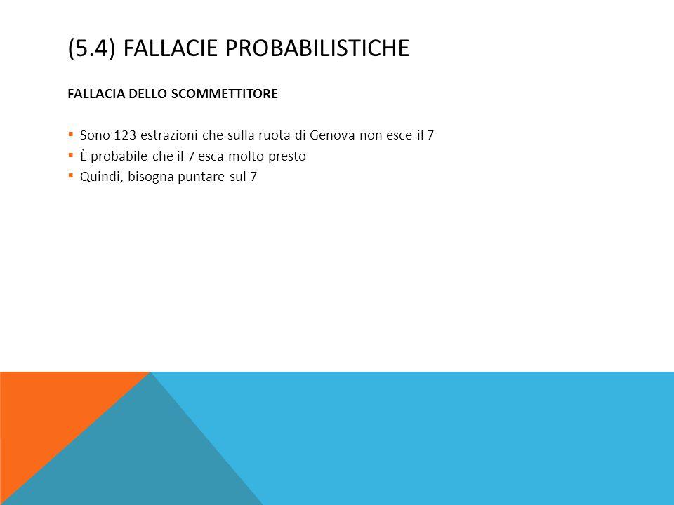 (5.4) FALLACIE PROBABILISTICHE FALLACIA DELLO SCOMMETTITORE  Sono 123 estrazioni che sulla ruota di Genova non esce il 7  È probabile che il 7 esca