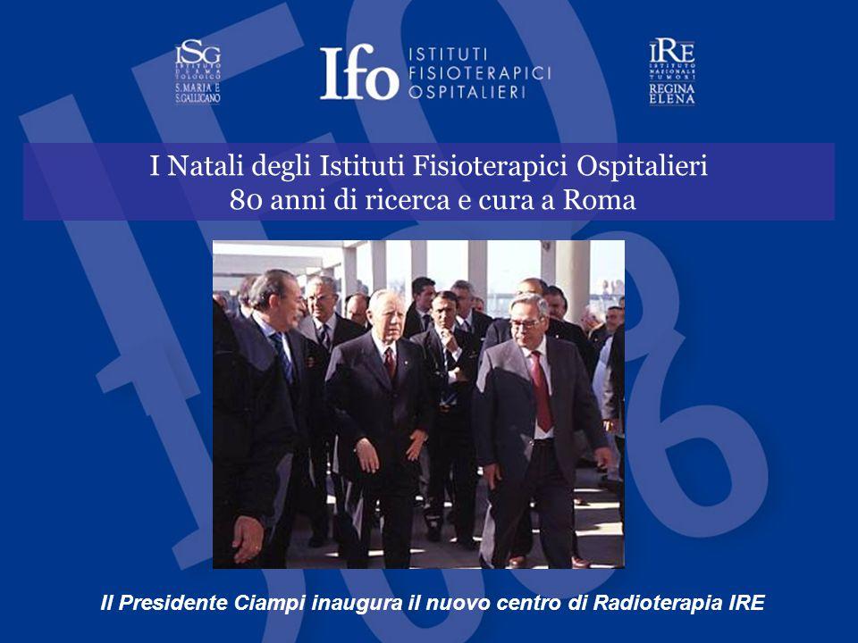 I Natali degli Istituti Fisioterapici Ospitalieri 80 anni di ricerca e cura a Roma Il Presidente Ciampi inaugura il nuovo centro di Radioterapia IRE