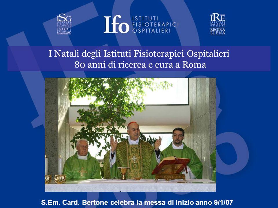 I Natali degli Istituti Fisioterapici Ospitalieri 80 anni di ricerca e cura a Roma S.Em. Card. Bertone celebra la messa di inizio anno 9/1/07