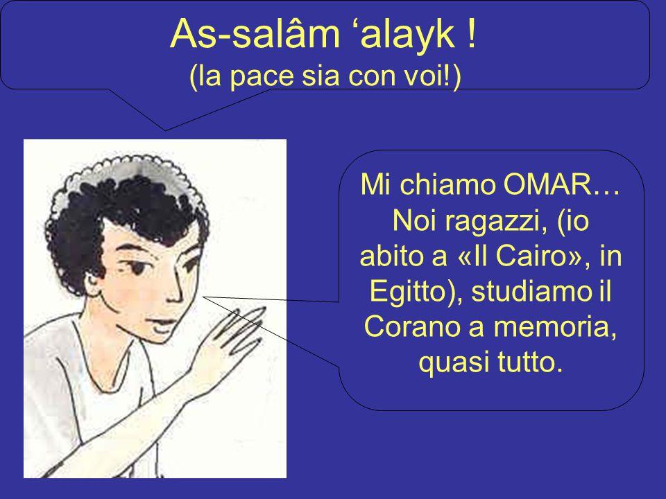 As-salâm 'alayk ! (la pace sia con voi!) Mi chiamo OMAR… Noi ragazzi, (io abito a «Il Cairo», in Egitto), studiamo il Corano a memoria, quasi tutto.