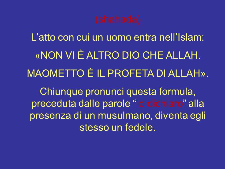 (shahada) L'atto con cui un uomo entra nell'Islam: «NON VI È ALTRO DIO CHE ALLAH. MAOMETTO È IL PROFETA DI ALLAH». Chiunque pronunci questa formula, p