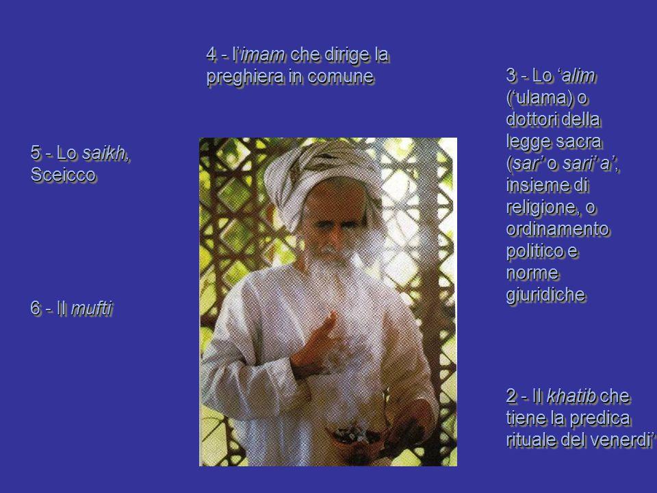 4 - l'imam che dirige la preghiera in comune 2 - Il khatib che tiene la predica rituale del venerdi' 3 - Lo 'alim ('ulama) o dottori della legge sacra