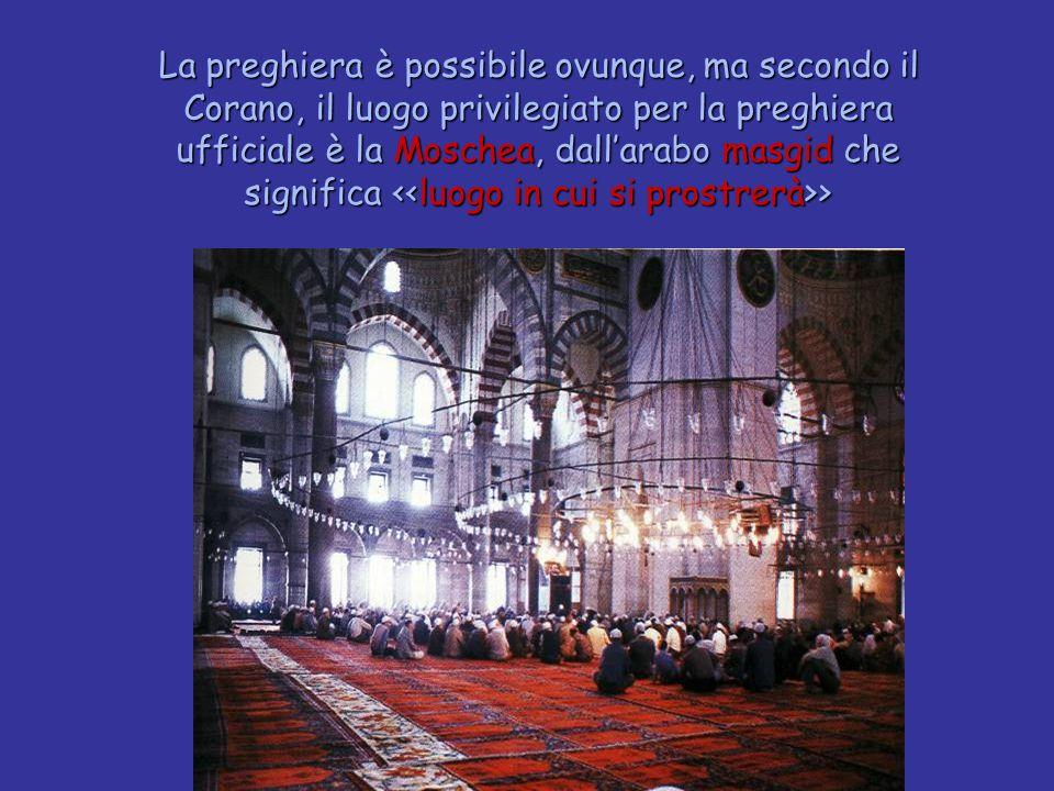 La preghiera è possibile ovunque, ma secondo il Corano, il luogo privilegiato per la preghiera ufficiale è la Moschea, dall'arabo masgid che significa