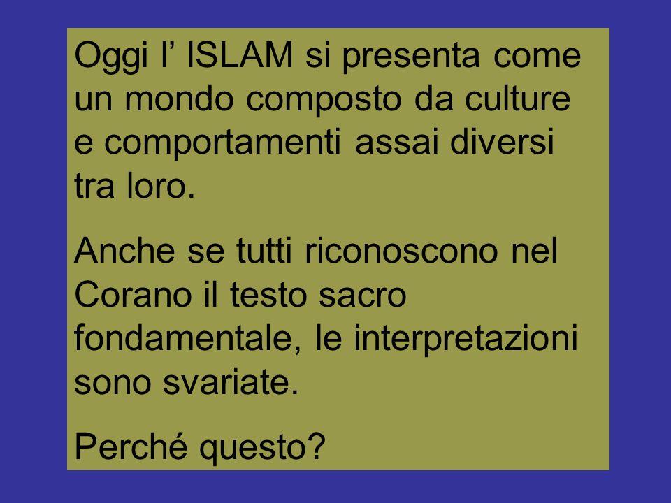 Oggi l' ISLAM si presenta come un mondo composto da culture e comportamenti assai diversi tra loro. Anche se tutti riconoscono nel Corano il testo sac