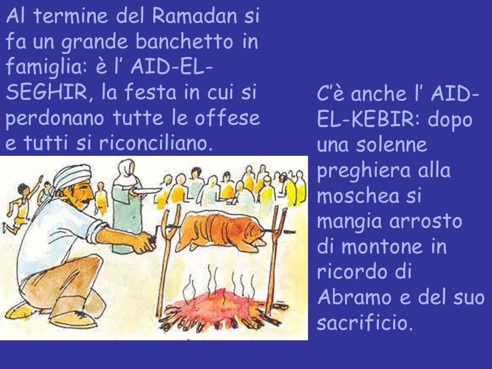 Al termine del Ramadan si fa un grande banchetto in famiglia: è l' AID-EL- SEGHIR, la festa in cui si perdonano tutte le offese e tutti si riconcilian