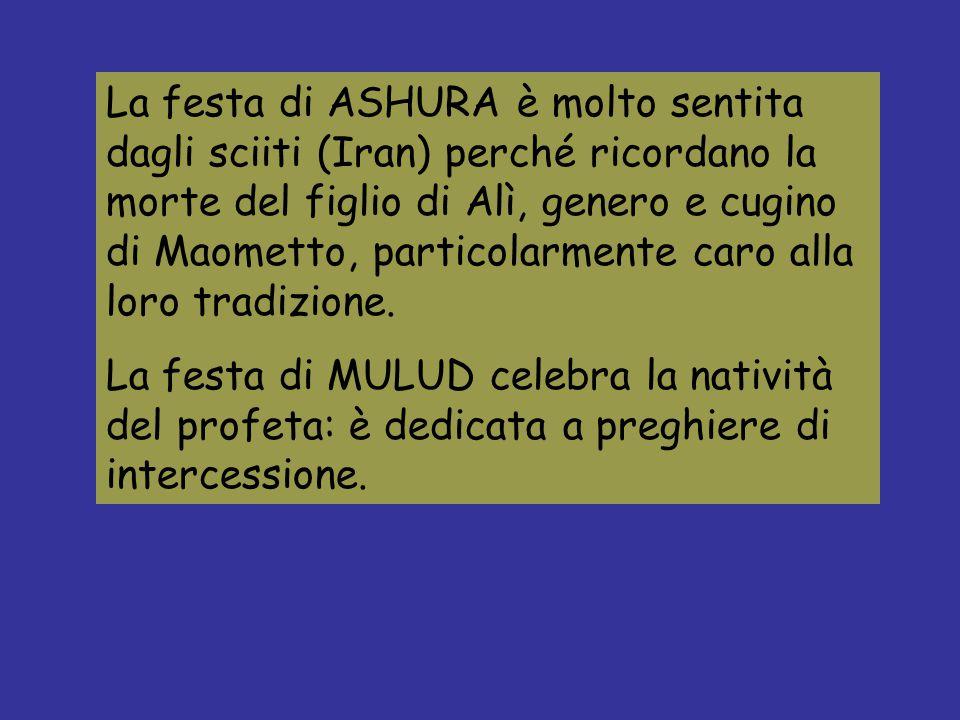 La festa di ASHURA è molto sentita dagli sciiti (Iran) perché ricordano la morte del figlio di Alì, genero e cugino di Maometto, particolarmente caro