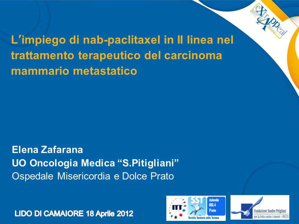 L'impiego di nab-paclitaxel in II linea nel trattamento terapeutico del carcinoma mammario metastatico Elena Zafarana UO Oncologia Medica S.Pitigliani Ospedale Misericordia e Dolce Prato