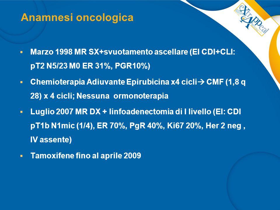 Diagnosi di ripresa di malattia  Febbraio 2011 per comparsa di tosse stizzosa associata a dispnea per sforzi lievi, dolore sternale e linfoadenopatia palpabile (1 cm) in sovraclaveare dx  12 aprile 2011: TC torace-addome con mdc  recidiva di malattia a livello epatico, linfonodale (sovraclaveare), tessuti molli e dubbio osseo (frattura sternale) confermato scintigraficamente  9 Maggio 2011: agoaspirato linfonodi sovraclaveari e biopsia epatica (EI: infiltrazione da carcinoma) ER 95%, PgR 5%, Ki 67 > 50%,HER2 1+  26 Maggio 2011 giunge alla nostra osservazione