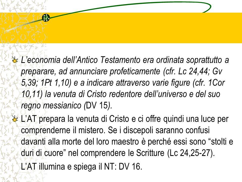 L'economia dell'Antico Testamento era ordinata soprattutto a preparare, ad annunciare profeticamente (cfr. Lc 24,44; Gv 5,39; 1Pt 1,10) e a indicare a
