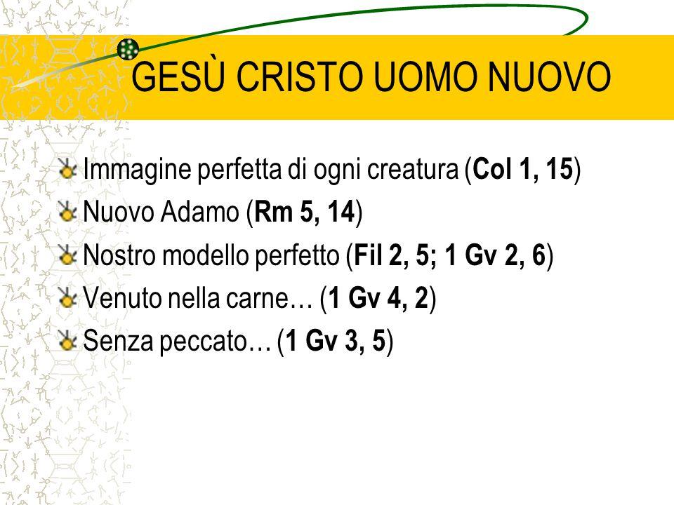 GESÙ CRISTO UOMO NUOVO Immagine perfetta di ogni creatura ( Col 1, 15 ) Nuovo Adamo ( Rm 5, 14 ) Nostro modello perfetto ( Fil 2, 5; 1 Gv 2, 6 ) Venut