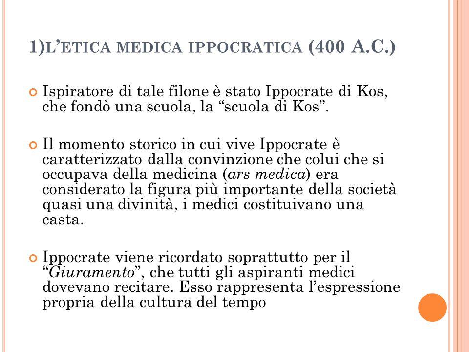 """1) L ' ETICA MEDICA IPPOCRATICA (400 A.C.) Ispiratore di tale filone è stato Ippocrate di Kos, che fondò una scuola, la """"scuola di Kos"""". Il momento st"""