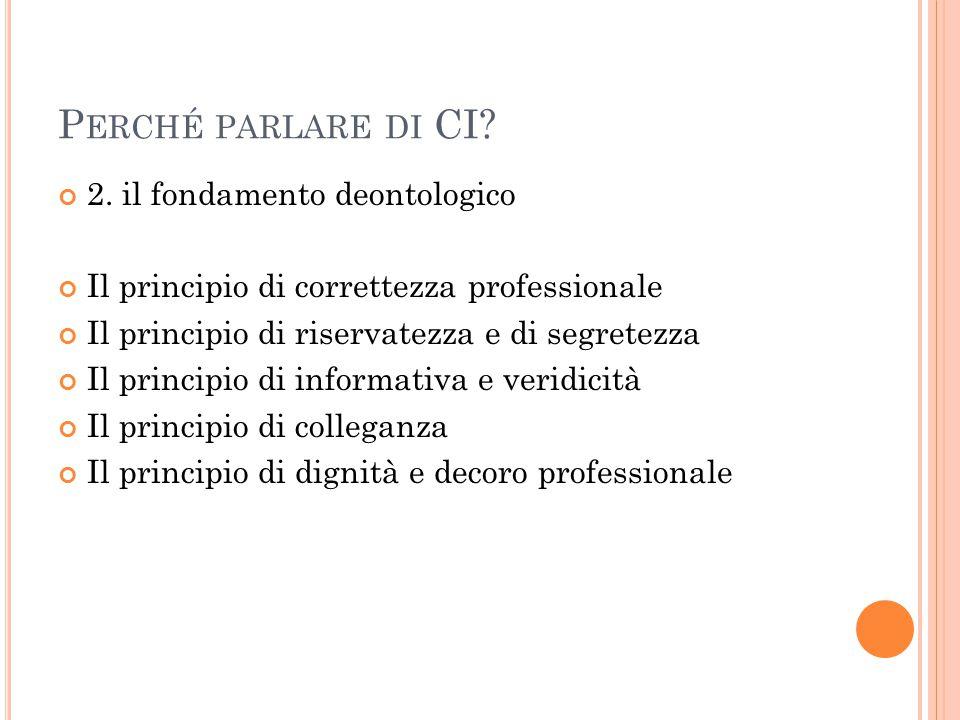 P ERCHÉ PARLARE DI CI? 2. il fondamento deontologico Il principio di correttezza professionale Il principio di riservatezza e di segretezza Il princip