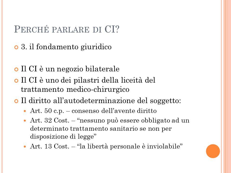 P ERCHÉ PARLARE DI CI? 3. il fondamento giuridico Il CI è un negozio bilaterale Il CI è uno dei pilastri della liceità del trattamento medico-chirurgi