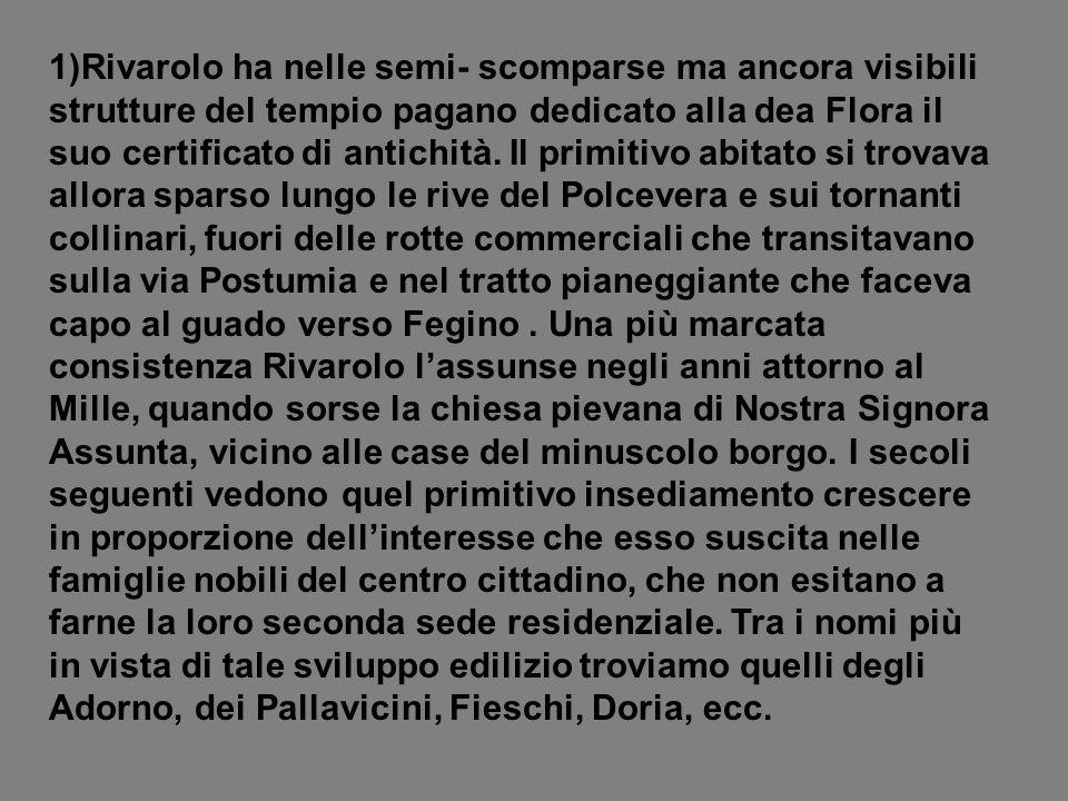 1)Rivarolo ha nelle semi- scomparse ma ancora visibili strutture del tempio pagano dedicato alla dea Flora il suo certificato di antichità.