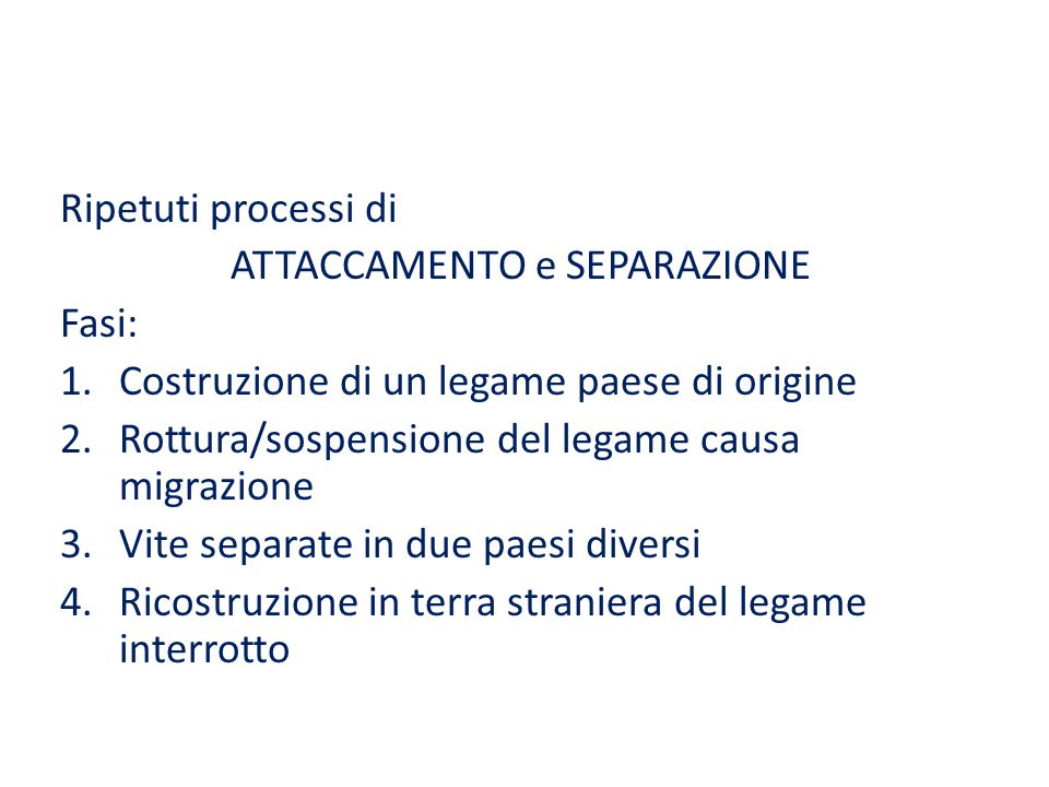 Ripetuti processi di ATTACCAMENTO e SEPARAZIONE Fasi: 1.Costruzione di un legame paese di origine 2.Rottura/sospensione del legame causa migrazione 3.