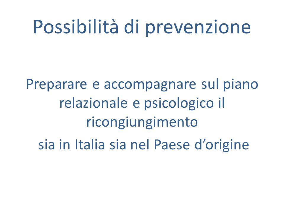 Possibilità di prevenzione Preparare e accompagnare sul piano relazionale e psicologico il ricongiungimento sia in Italia sia nel Paese d'origine
