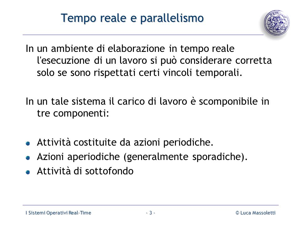 I Sistemi Operativi Real-Time© Luca Massoletti- 4 - Tempo reale e parallelismo Lo scopo temporale Lo scopo temporale di un azione è l intervallo di tempo tra l istante in cui si verifica l'Evento attivante e l istante in cui tale attività deve essere completata chiamato Deadline.